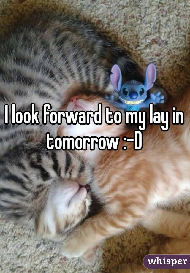 I look forward to my lay in tomorrow :-D