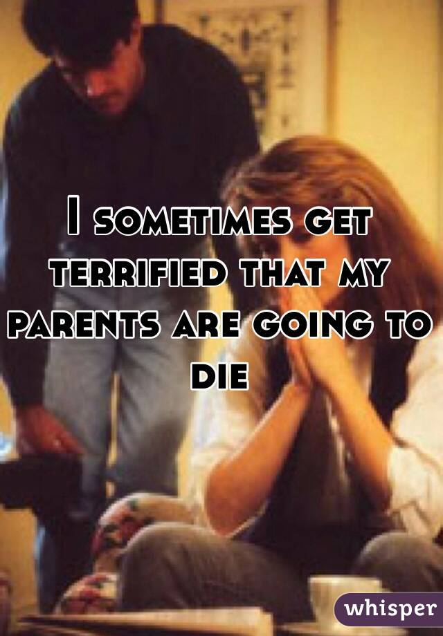 I sometimes get terrified that my parents are going to die