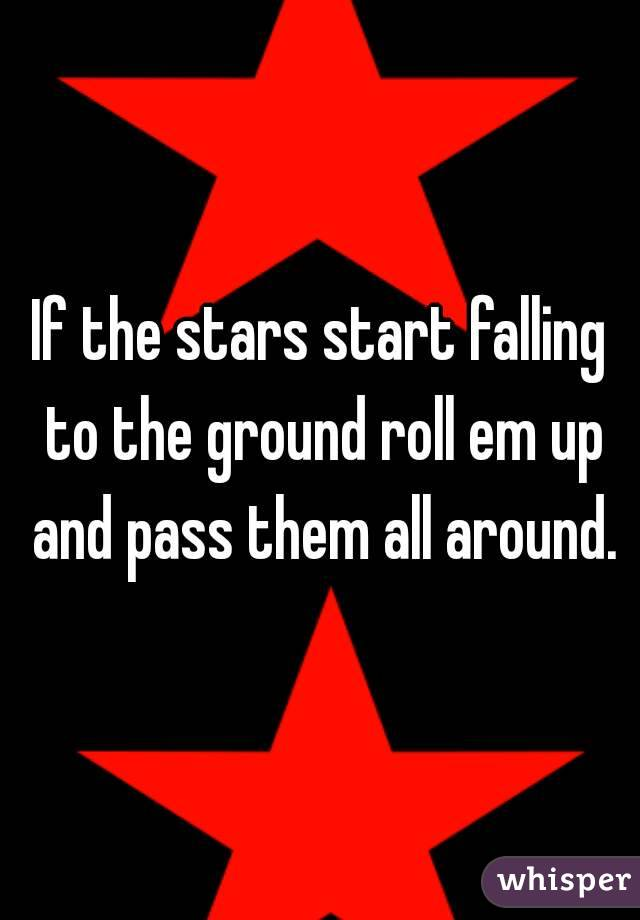 If the stars start falling to the ground roll em up and pass them all around.