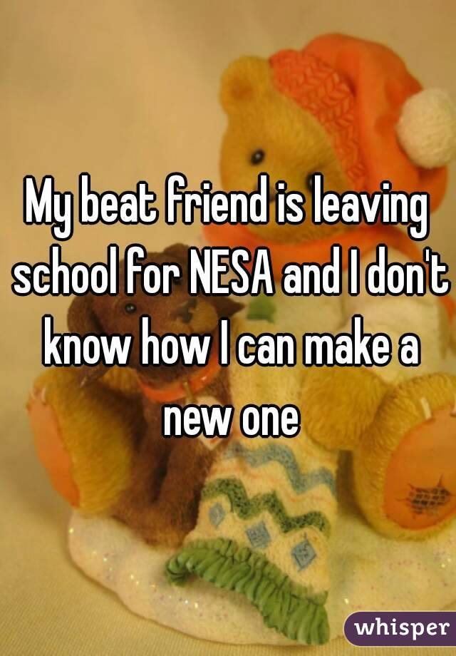 My beat friend is leaving school for NESA and I don't know how I can make a new one