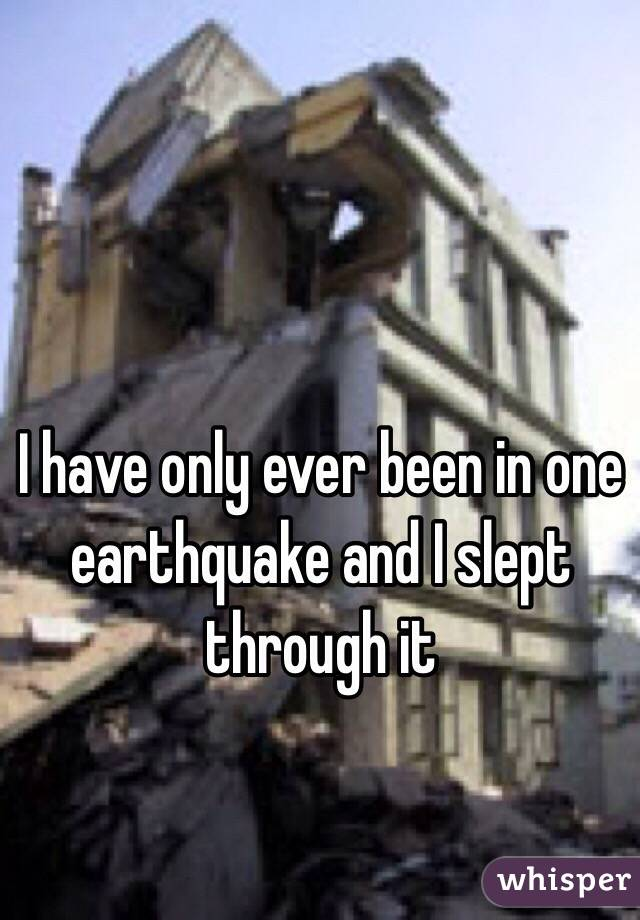 I have only ever been in one earthquake and I slept through it