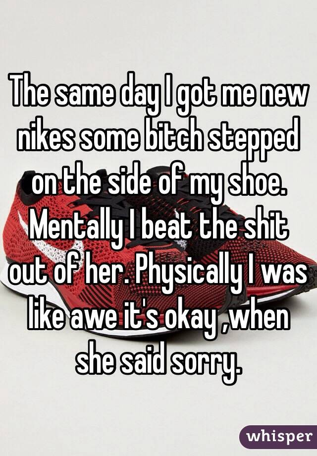 The same day I got me new nikes some bitch stepped on the side of my shoe. Mentally I beat the shit out of her. Physically I was like awe it's okay ,when she said sorry.