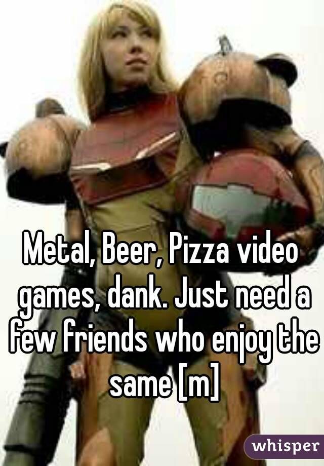 Metal, Beer, Pizza video games, dank. Just need a few friends who enjoy the same [m]