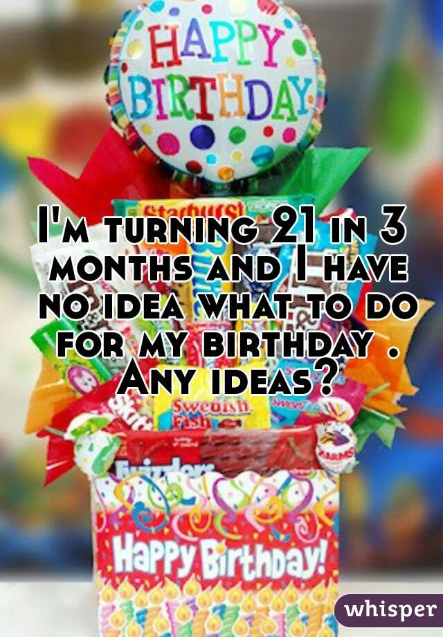 I'm turning 21 in 3 months and I have no idea what to do for my birthday . Any ideas?