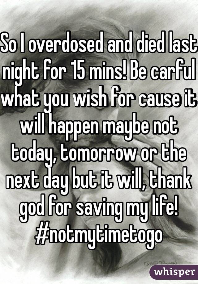 So I overdosed and died last night for 15 mins! Be carful what you wish for cause it will happen maybe not today, tomorrow or the next day but it will, thank god for saving my life! #notmytimetogo