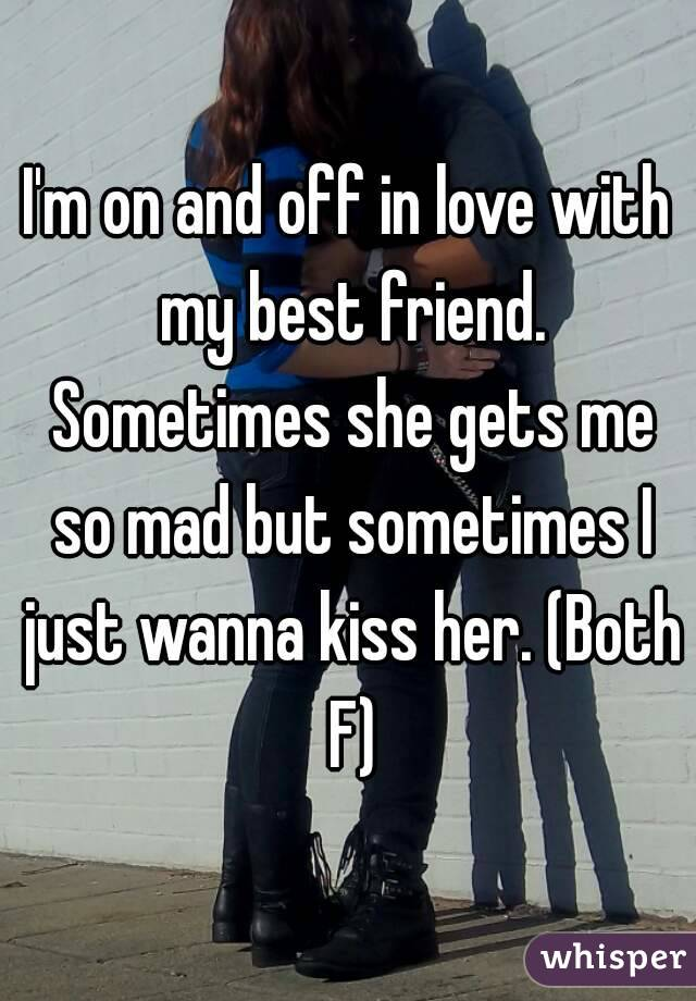 I'm on and off in love with my best friend. Sometimes she gets me so mad but sometimes I just wanna kiss her. (Both F)