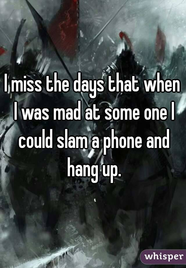 I miss the days that when I was mad at some one I could slam a phone and hang up.