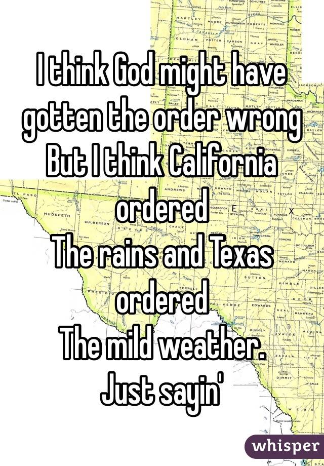 I think God might have gotten the order wrong But I think California ordered The rains and Texas ordered  The mild weather.  Just sayin'