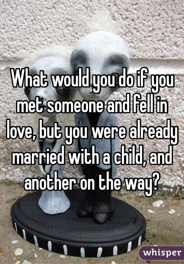 What would you do if you met someone and fell in love, but you were already married with a child, and another on the way?
