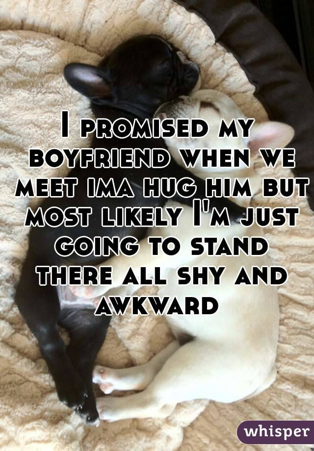 I promised my boyfriend when we meet ima hug him but most likely I'm just going to stand there all shy and awkward