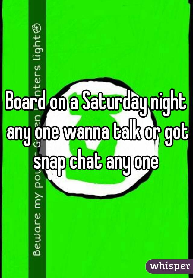 Board on a Saturday night any one wanna talk or got snap chat any one