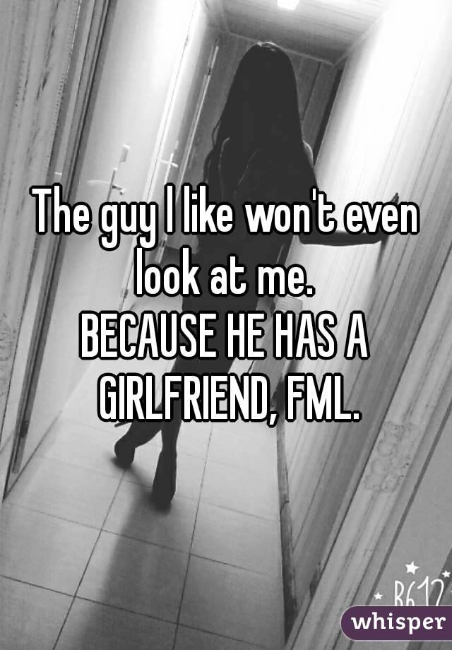 The guy l like won't even look at me.  BECAUSE HE HAS A GIRLFRIEND, FML.
