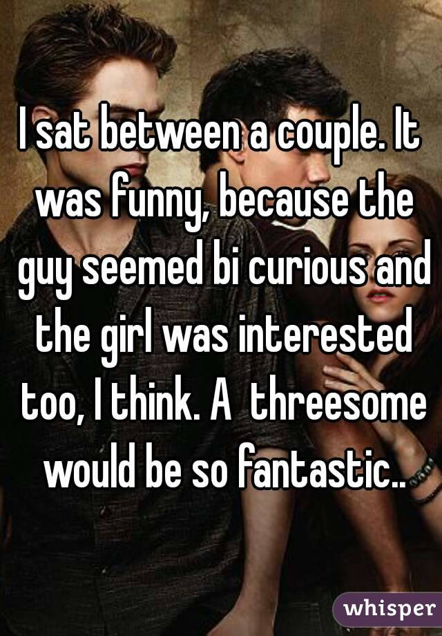 I sat between a couple. It was funny, because the guy seemed bi curious and the girl was interested too, I think. A  threesome would be so fantastic..