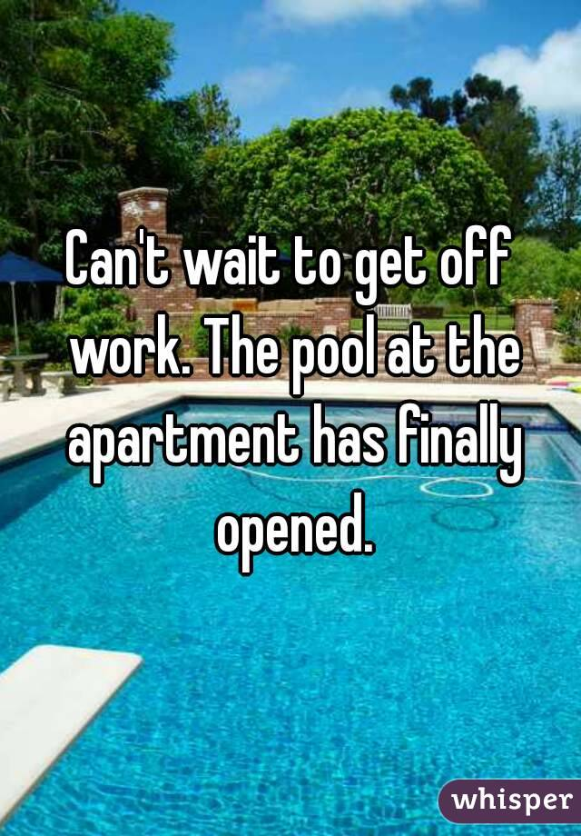Can't wait to get off work. The pool at the apartment has finally opened.