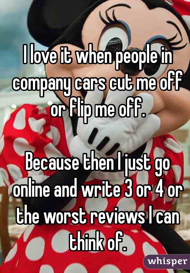 I love it when people in company cars cut me off or flip me off.  Because then I just go online and write 3 or 4 or the worst reviews I can think of.