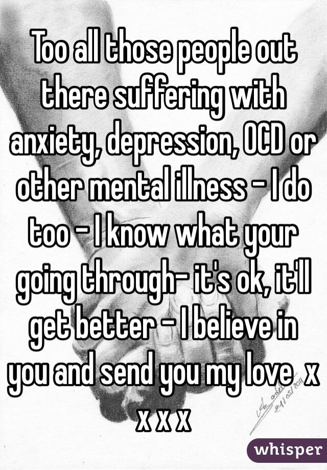 Too all those people out there suffering with anxiety, depression, OCD or other mental illness - I do too - I know what your going through- it's ok, it'll get better - I believe in you and send you my love  x x x x