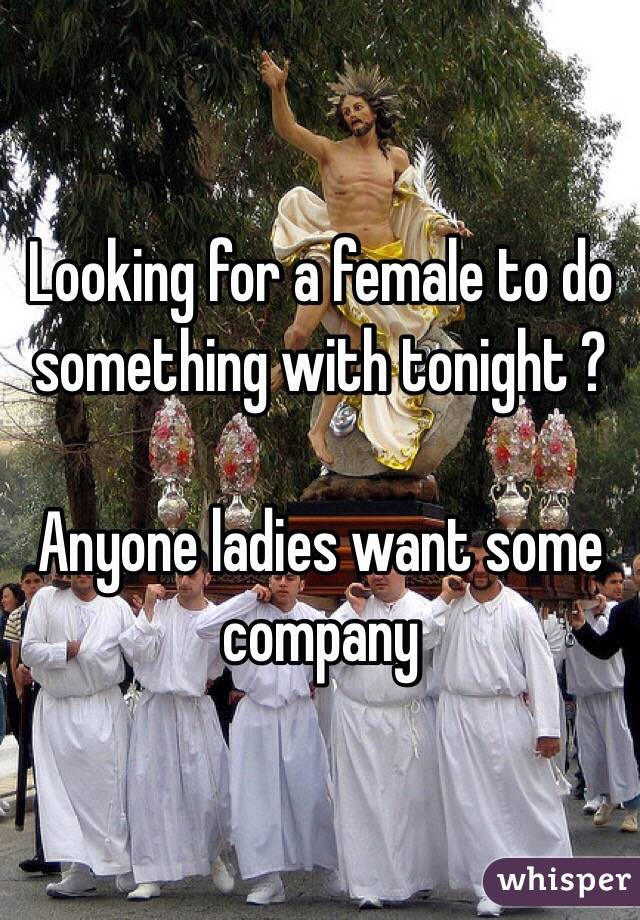 Looking for a female to do something with tonight ?   Anyone ladies want some company