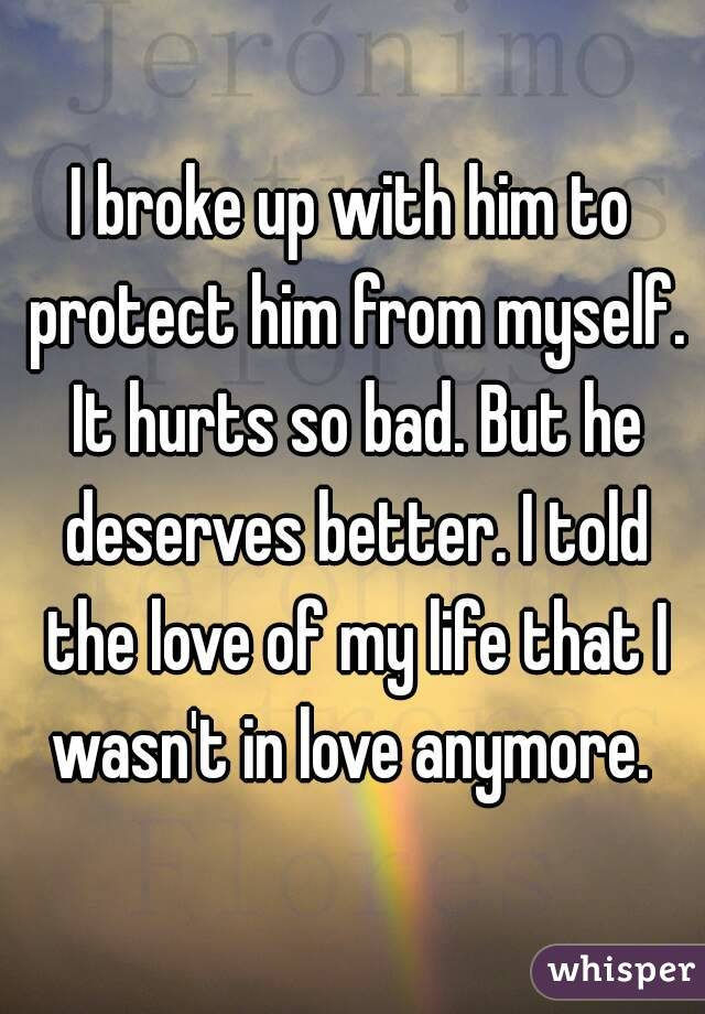 I broke up with him to protect him from myself. It hurts so bad. But he deserves better. I told the love of my life that I wasn't in love anymore.