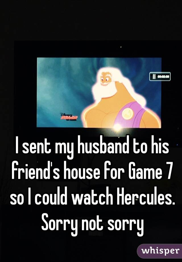 I sent my husband to his friend's house for Game 7 so I could watch Hercules.  Sorry not sorry