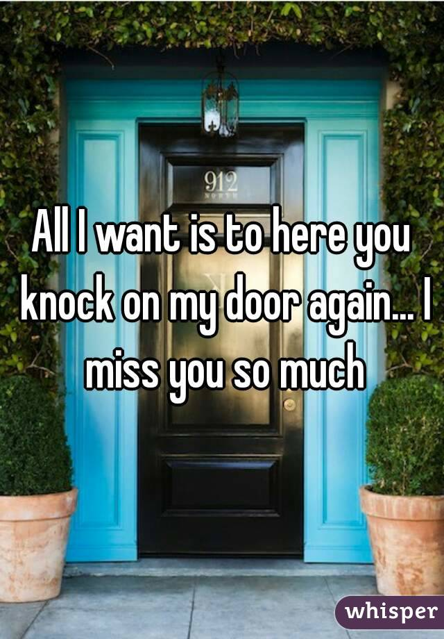 All I want is to here you knock on my door again... I miss you so much