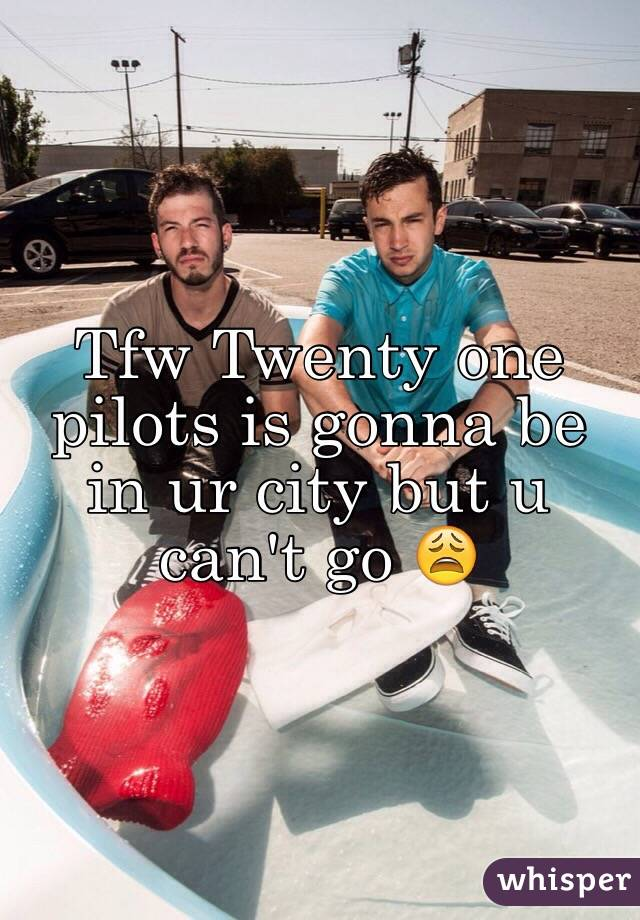 Tfw Twenty one pilots is gonna be in ur city but u can't go 😩