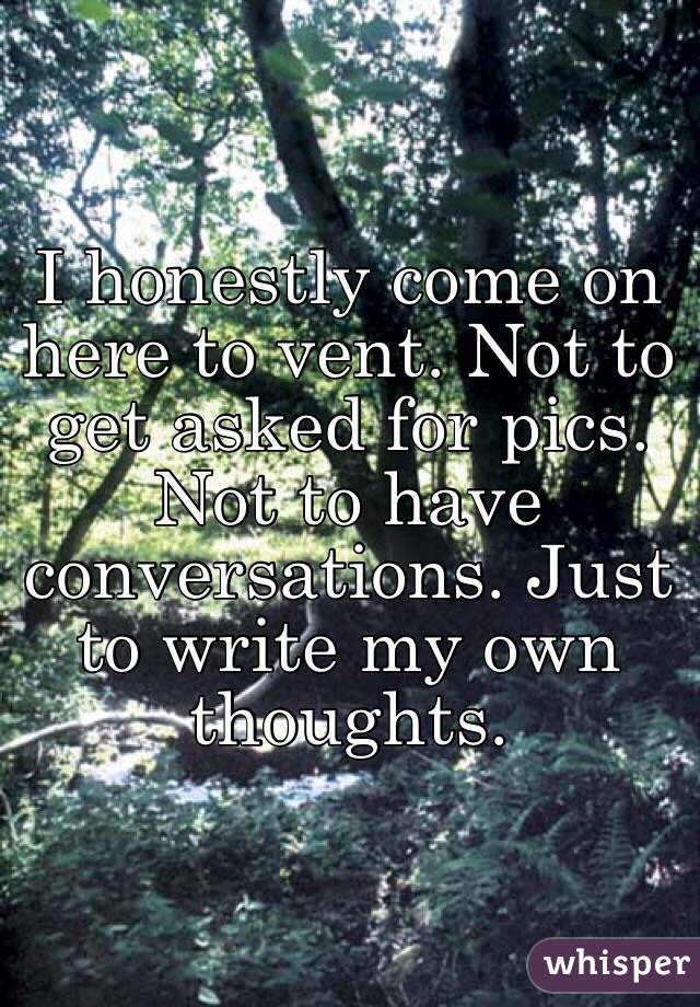 I honestly come on here to vent. Not to get asked for pics. Not to have conversations. Just to write my own thoughts.