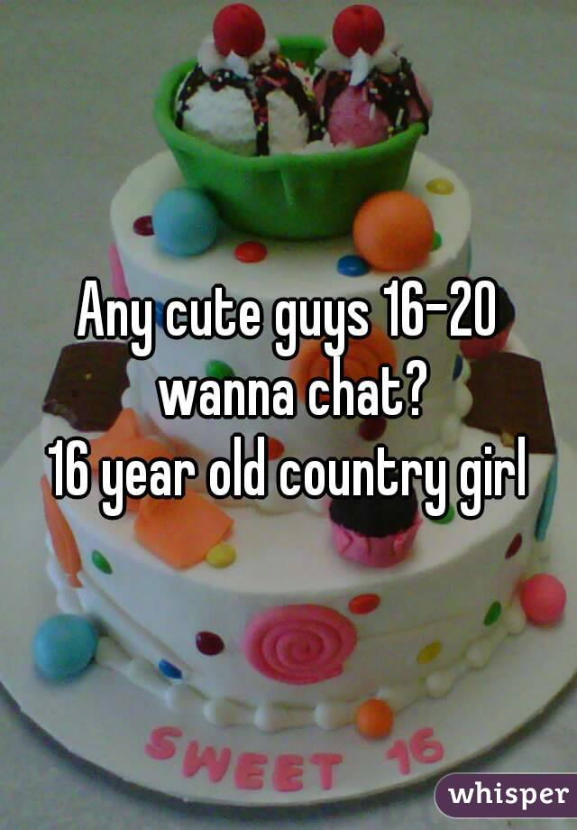 Any cute guys 16-20 wanna chat? 16 year old country girl