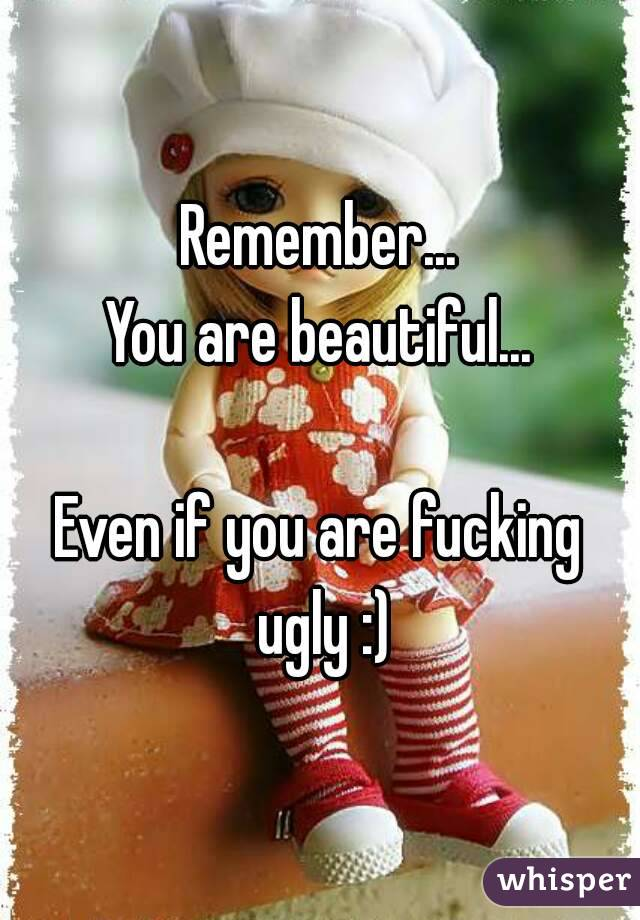 Remember... You are beautiful...  Even if you are fucking ugly :)