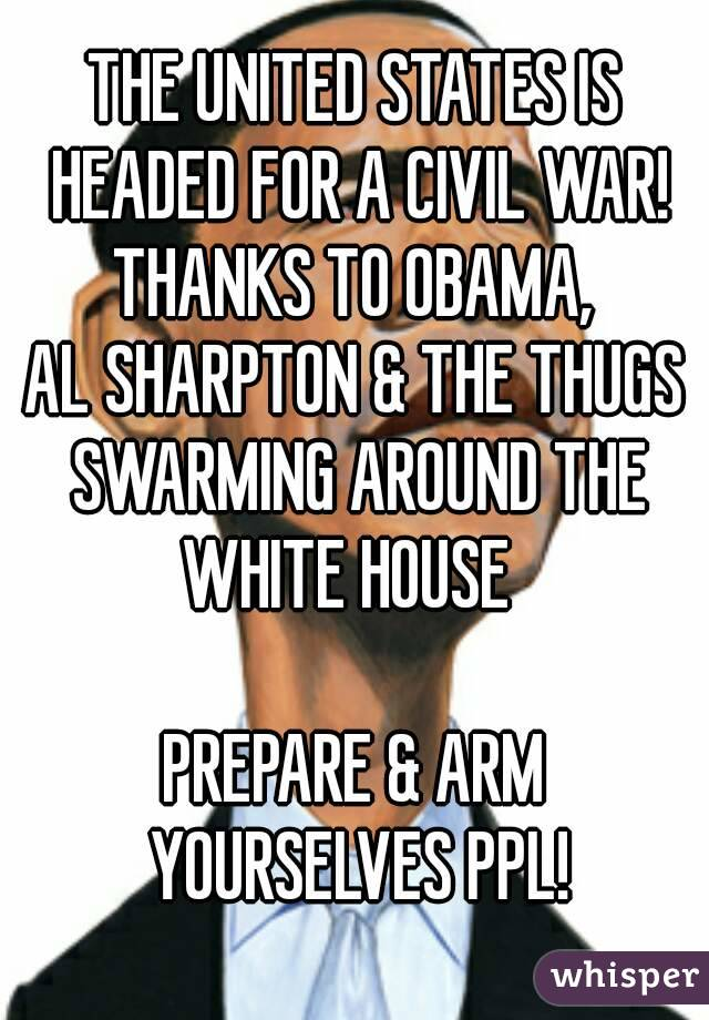 THE UNITED STATES IS HEADED FOR A CIVIL WAR! THANKS TO OBAMA, AL SHARPTON & THE THUGS SWARMING AROUND THE WHITE HOUSE    PREPARE & ARM YOURSELVES PPL!