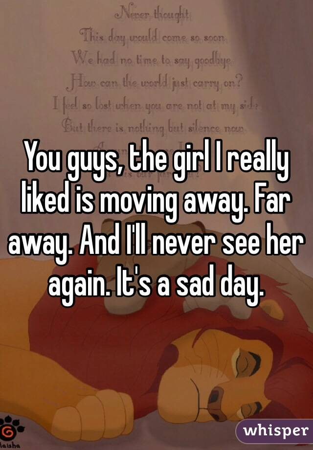 You guys, the girl I really liked is moving away. Far away. And I'll never see her again. It's a sad day.