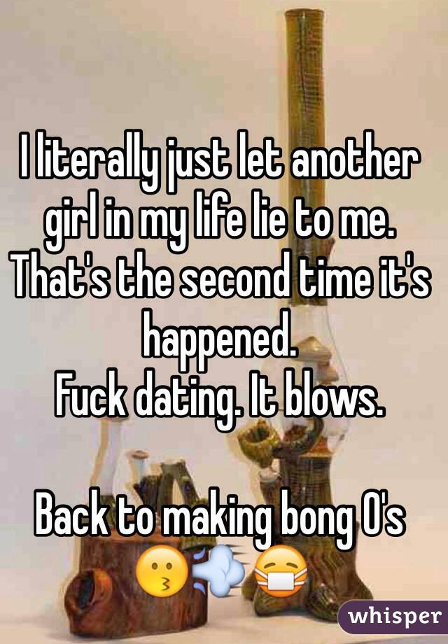 I literally just let another girl in my life lie to me. That's the second time it's happened. Fuck dating. It blows.  Back to making bong O's 😗💨😷