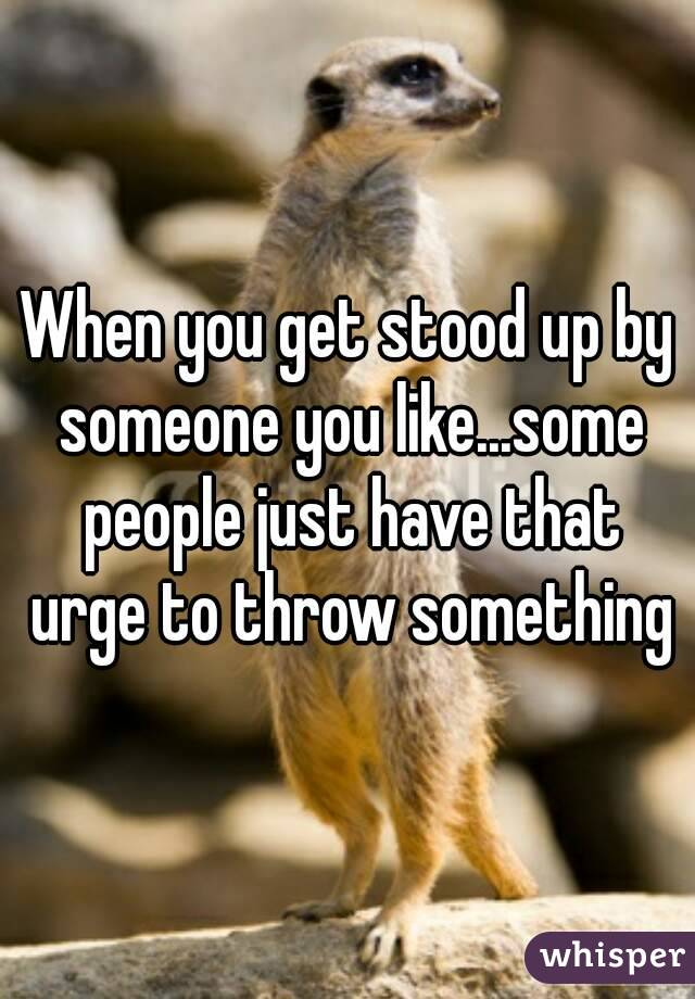When you get stood up by someone you like...some people just have that urge to throw something