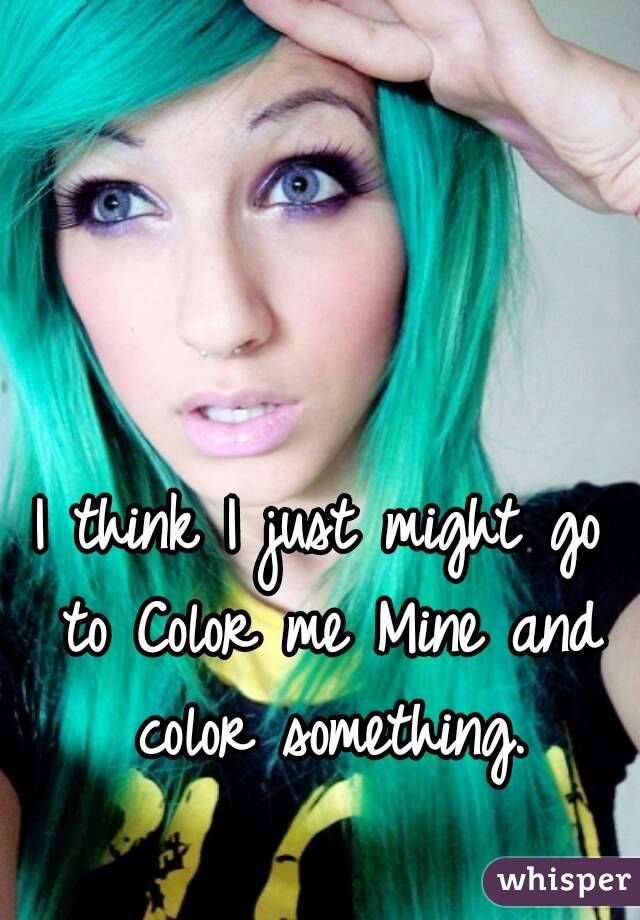 I think I just might go to Color me Mine and color something.