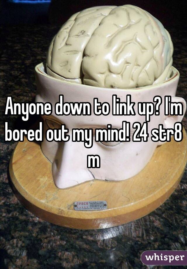 Anyone down to link up? I'm bored out my mind! 24 str8 m