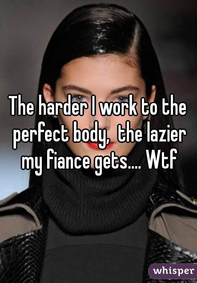 The harder I work to the perfect body,  the lazier my fiance gets.... Wtf