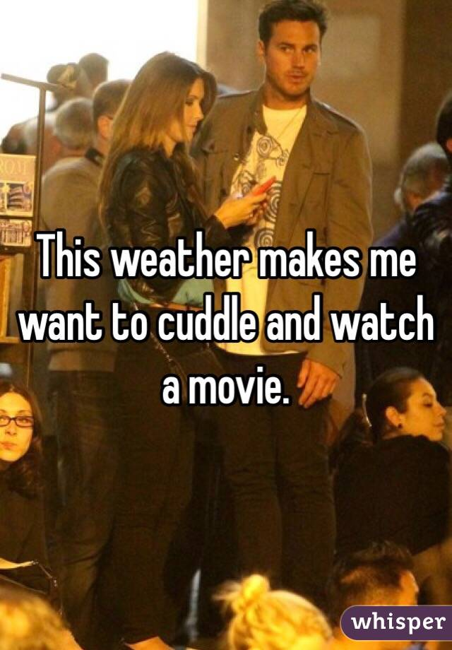 This weather makes me want to cuddle and watch a movie.