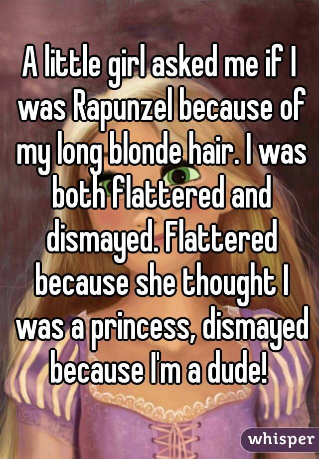 A little girl asked me if I was Rapunzel because of my long blonde hair. I was both flattered and dismayed. Flattered because she thought I was a princess, dismayed because I'm a dude!
