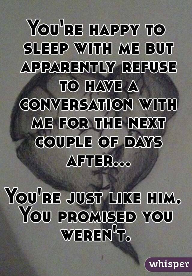 You're happy to sleep with me but apparently refuse to have a conversation with me for the next couple of days after...  You're just like him.  You promised you weren't.