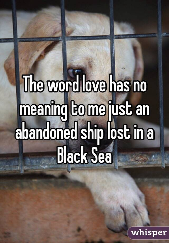 The word love has no meaning to me just an abandoned ship lost in a Black Sea