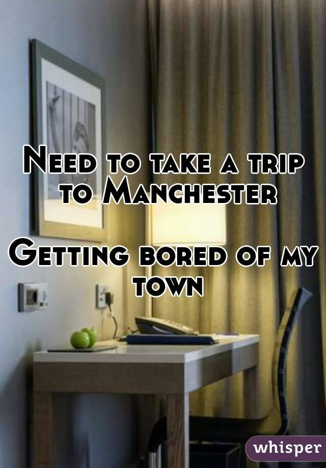 Need to take a trip to Manchester  Getting bored of my town