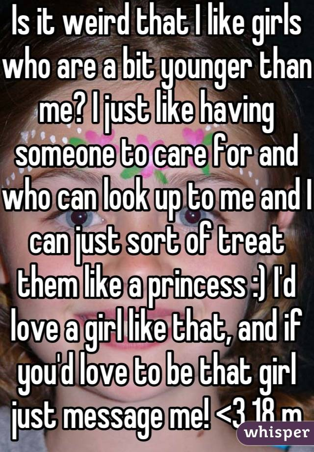 Is it weird that I like girls who are a bit younger than me? I just like having someone to care for and who can look up to me and I can just sort of treat them like a princess :) I'd love a girl like that, and if you'd love to be that girl just message me! <3 18 m