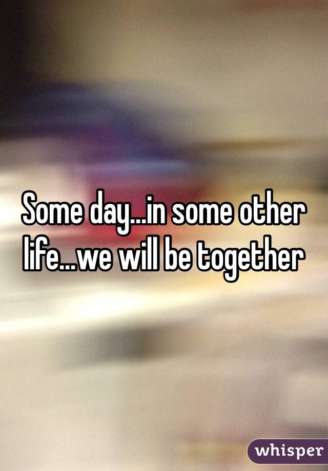 Some day...in some other life...we will be together