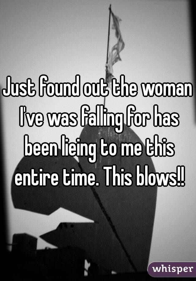 Just found out the woman I've was falling for has been lieing to me this entire time. This blows!!