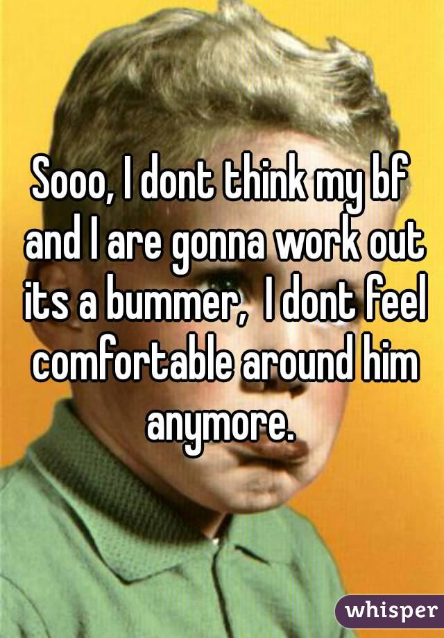 Sooo, I dont think my bf and I are gonna work out its a bummer,  I dont feel comfortable around him anymore.