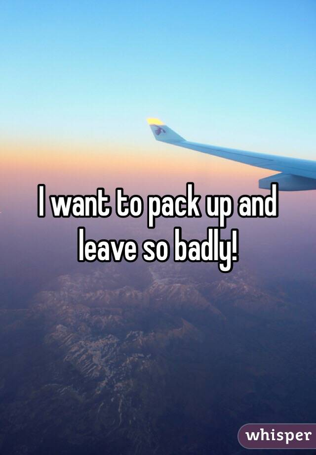 I want to pack up and leave so badly!