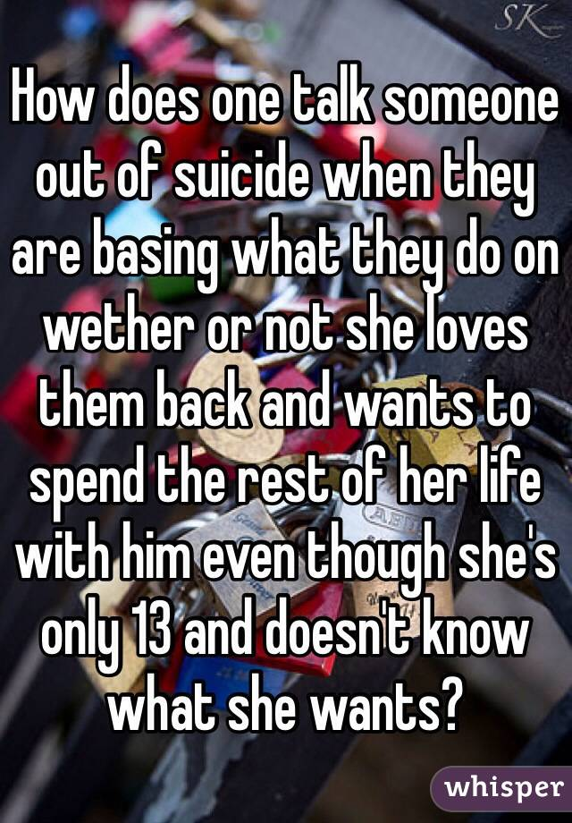 How does one talk someone out of suicide when they are basing what they do on wether or not she loves them back and wants to spend the rest of her life with him even though she's only 13 and doesn't know what she wants?