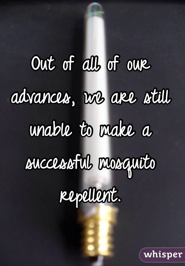 Out of all of our advances, we are still unable to make a successful mosquito repellent.