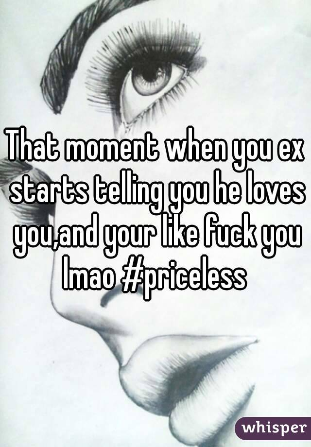 That moment when you ex starts telling you he loves you,and your like fuck you lmao #priceless
