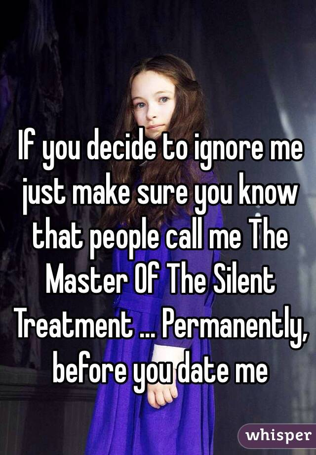 If you decide to ignore me just make sure you know that people call me The Master Of The Silent Treatment ... Permanently, before you date me