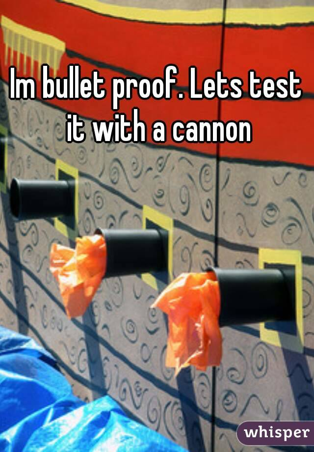 Im bullet proof. Lets test it with a cannon
